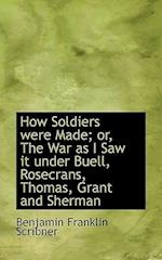 How Soldiers were Made; or, The War as I Saw it under Buell, Rosecrans, Thomas, Grant and Sherman