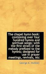The chapel hymn book: containing over four hundred hymns and spiritual songs; with the first strain af George A. Hubbell