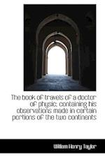 The book of travels of a doctor of physic; containing his observations made in certain portions of t