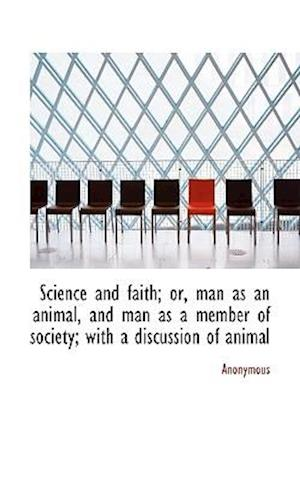 Science and Faith; Or, Man as an Animal, and Man as a Member of Society; With a Discussion of Animal