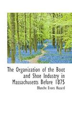 The Organization of the Boot and Shoe Industry in Massachusetts Before 1875 af Blanche Evans Hazard