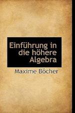 Einfuhrung in Die Hohere Algebra af Maxime Bocher, Maxime Bcher