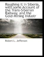 Roughing It in Siberia, with Some Account of the Trans-Siberian Railway, and the Gold-Mining Industr af Robert L. Jefferson