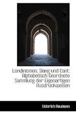 Londinismen, Slang Und Cant; Alphabetisch Geordnete Sammlung Der Eigenartigen Ausdruckweisen af Heinrich Baumann