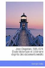 Jean Chapelain, 1595-1674; Tude Historique Et Litt Raire D'Apr?'s Des Documents in Dits af Georges Collas