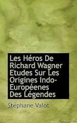 Les Heros de Richard Wagner Etudes Sur Les Origines Indo-Europeenes Des Legendes af Stephane Valot, Stphane Valot