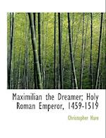 Maximilian the Dreamer; Holy Roman Emperor, 1459-1519 af Christopher Hare