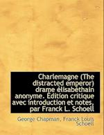 Charlemagne (the Distracted Emperor) Drame Lisab Thain Anonyme. Dition Critique Avec Introduction