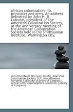African Colonization--Its Principles and Aims. an Address Delivered by John H. B. Latrobe, President