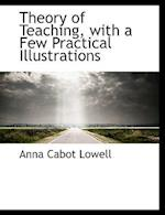 Theory of Teaching, with a Few Practical Illustrations af Anna Cabot Lowell