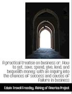 A Practical Treatise on Business Or, How to Get, Save, Spend, Give, Lend, and Bequeath Money af Edwin Troxell Freedley