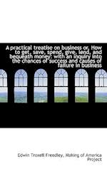 A Practical Treatise on Business Or, How to Get, Save, Spend, Give, Lend, and Bequeath Money