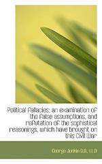 Political Fallacies: An Examination of the False Assumptions, and Refutation of the Sophistical Reas
