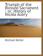 Triumph of the Blessed Sacrament ; or, History of Nicola Aubry
