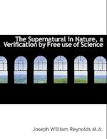 The Supernatural in Nature, a Verification by Free Use of Science af Joseph William Reynolds