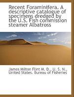Recent Foraminifera. a Descriptive Catalogue of Specimens Dredged by the U.S. Fish Commission Steame af James Milton Flint