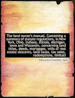 The Land Owner's Manual. Containing a Summary of Statute Regulations, in New York, Ohio, Indiana, Il