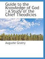 Guide to the Knowledge of God: A Study of the Chief Theodicies af Auguste Gratry