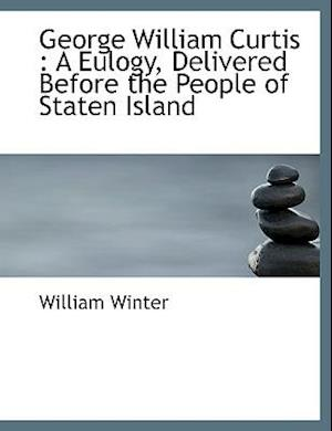 George William Curtis : A Eulogy, Delivered Before the People of Staten Island