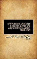 Briefwechsel Zwischen Friedrich Gentz Und Adam Heinrich M Ller, 1800-1829 af Adam Heinrich, Ritter Von Nitterdorf Mller, Friedrich Von Gentz
