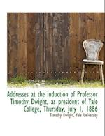 Addresses at the Induction of Professor Timothy Dwight, as President of Yale College, Thursday, July af Timothy Dwight