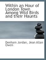 Within an Hour of London Town Among Wild Birds and Their Haunts af Denham Jordan, Jean Allan Owen