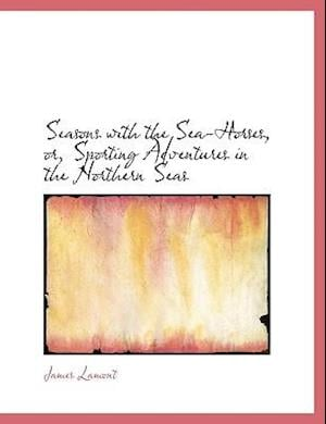 Seasons with the Sea-Horses, or, Sporting Adventures in the Northern Seas
