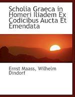 Scholia Graeca in Homeri Iliadem Ex Codicibus Aucta Et Emendata