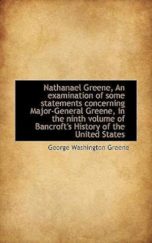 Nathanael Greene, an Examination of Some Statements Concerning Major-General Greene, in the Ninth Vo
