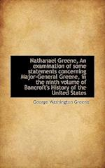 Nathanael Greene, an Examination of Some Statements Concerning Major-General Greene, in the Ninth Vo af George Washington Greene