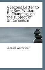 A Second Letter to the REV. William E. Channing, on the Subject of Unitarianism