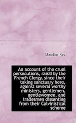 An Account of the Cruel Persecutions, Rais'd by the French Clergy, Since Their Taking Sanctuary Here af Claudius Rey