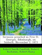 Sermons Preached in Free St. Georges, Edinburgh, on Sabbath, November 2, 1873