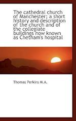 The Cathedral Church of Manchester; A Short History and Description of the Church and of the Collegi