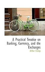 A Practical Treatise on Banking, Currency, and the Exchanges af Arthur Crump