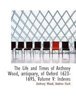 The Life and Times of Anthony Wood, Antiquary, of Oxford 1623-1695, Volume V: Indexes