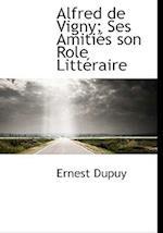 Alfred de Vigny; Ses Amiti?'s Son Role Litt Raire
