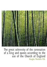 The Great Solemnity of the Coronation of a King and Queen According to the Use of the Church of Engl