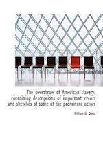 The Overthrow of American Slavery, Containing Descriptions of Important Events and Sketches of Some af William G. Queal