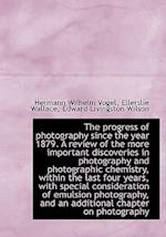 The Progress of Photography Since the Year 1879. a Review of the More Important Discoveries in Photo af Ellerslie Wallace, Hermann Wilhelm Vogel, Edward Livingston Wilson