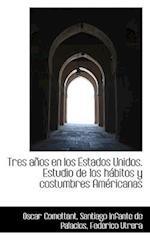 Tres a OS En Los Estados Unidos. Estudio de Los H Bitos y Costumbres Am Ricanas af Oscar Comettant, Federico Utrera, Santiago Infante De Palacios
