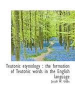 Teutonic Etymology: The Formation of Teutonic Words in the English Language af Josiah W. Gibbs