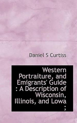Western Portraiture, and Emigrants' Guide : A Description of Wisconsin, Illinois, and Lowa ;