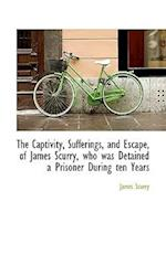 The Captivity, Sufferings, and Escape, of James Scurry, Who Was Detained a Prisoner During Ten Years af James Scurry