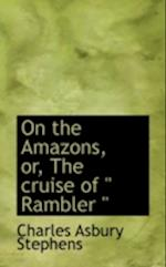 """On the Amazons, Or, the Cruise of """" Rambler """""""