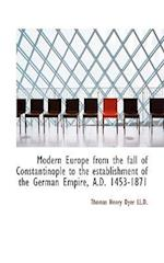 Modern Europe from the Fall of Constantinople to the Establishment of the German Empire, A.D. 1453-1 af Thomas Henry Dyer