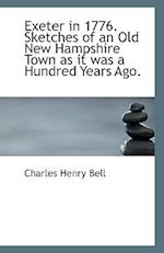 Exeter in 1776. Sketches of an Old New Hampshire Town as It Was a Hundred Years Ago. af Charles Henry Bell