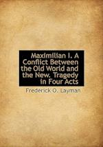 Maximilian I. a Conflict Between the Old World and the New. Tragedy in Four Acts af Frederick O. Layman