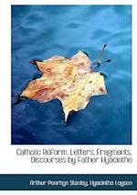 Catholic Reform. Letters, Fragments, Discourses by Father Hyacinthe af Arthur Penrhyn Stanley, Hyacinthe Loyson