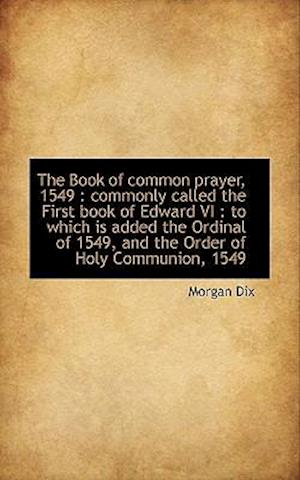 The Book of common prayer, 1549 : commonly called the First book of Edward VI : to which is added th